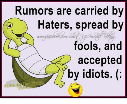 Idioticness: Rumors are carried by  Haters, spread by  fools, and  accepted  by idiots.