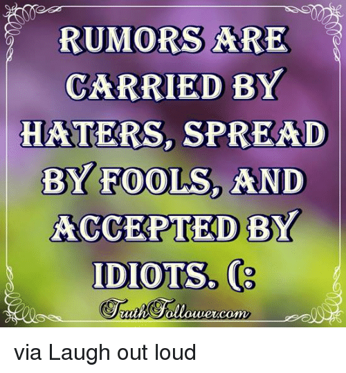 Memes, Idiot, and 🤖: RUMORS ARE  CARRIED BY  HATERS, SPREAD  BYEOOLs, AND  ACCEPTED BY  IDIOTS. via Laugh out loud