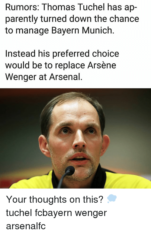 Arsene Wenger: Rumors: Thomas Tuchel has ap-  parently turned down the chance  to manage Bayern Munich.  Instead his preferred choice  would be to replace Arsène  Wenger at Arsenal. Your thoughts on this? 💭 tuchel fcbayern wenger arsenalfc