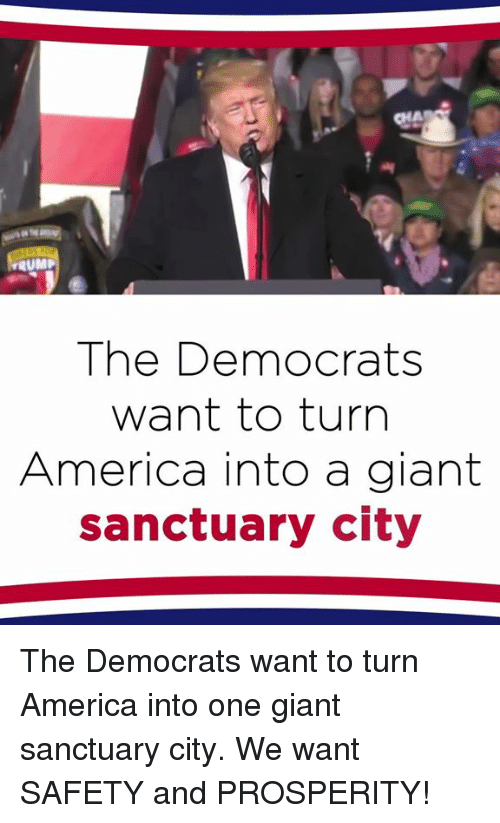 America, Giant, and Sanctuary: RUMP  The Democrats  want to turn  America into a giant  sanctuary city The Democrats want to turn America into one giant sanctuary city. We want SAFETY and PROSPERITY!