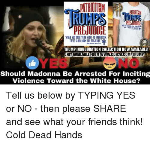 Dead Hand: RUMPS  PREJUDICE  WHEN YOU OPEN YOUR HEART TO PTTRIOTISM.  THERE IS NO ROOM FOR PRElUDICE.  TRUMPINAUGURATION COLLECTION NOW AVAILABLE!  ONLUAVAILABLE FROM www.COH2ACOMITRUMP  Should Madonna Be Arrested For inciting  Violence Toward the White House? Tell us below by TYPING YES or NO - then please SHARE and see what your friends think!  Cold Dead Hands