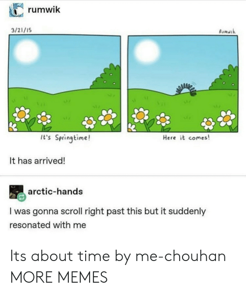 about time: rumwik  3/21/1S  Rumuik  It's Springtime!  Here it comes!  It has arrived!  arctic-hands  I was gonna scroll right past this but it suddenly  resonated with me Its about time by me-chouhan MORE MEMES