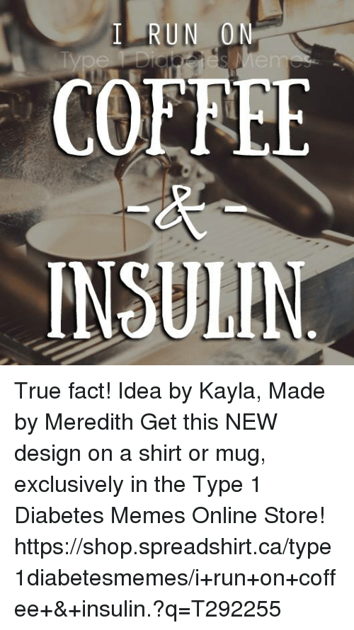 Diabetic Memes: RUN  0  COE LEE  INSULIN True fact!  Idea by Kayla, Made by Meredith  Get this NEW design on a shirt or mug, exclusively in the Type 1 Diabetes Memes Online Store!   https://shop.spreadshirt.ca/type1diabetesmemes/i+run+on+coffee+&+insulin.?q=T292255