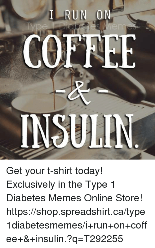 Diabetic Memes: RUN 0  COEREE  INSULIN Get your t-shirt today!   Exclusively in the Type 1 Diabetes Memes Online Store!   https://shop.spreadshirt.ca/type1diabetesmemes/i+run+on+coffee+&+insulin.?q=T292255