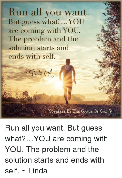 Guess: Run all you want  But guess what? ...YOU  are coming with YOU  The problem and the  solution starts and  ends with self  inda  SOBRIETY BY THE GRACE OF GoD C Run all you want. But guess what?…YOU are coming with YOU. The problem and the solution starts and ends with self. ~ Linda
