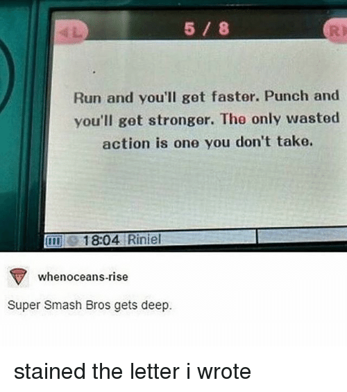 Smashing Bros: Run and you'll get faster. Punch and  you'll get stronger. The only wasted  action is one you don't take.  1804 Riniel  TV whenoceans-rise  Super Smash Bros gets deep. stained the letter i wrote