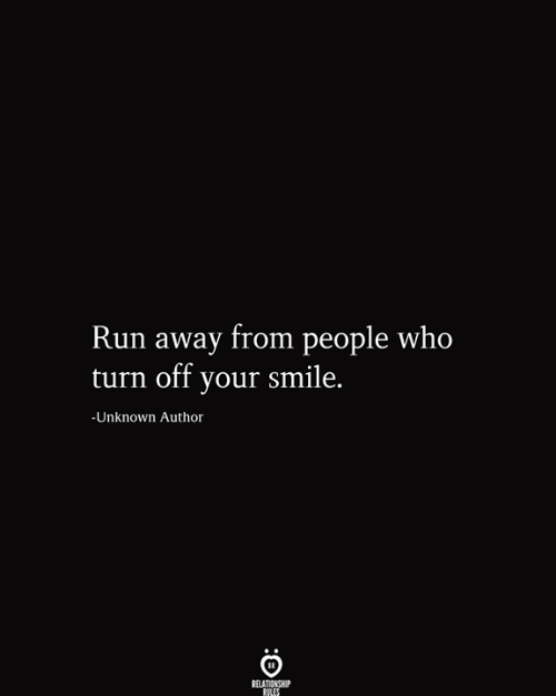 your smile: Run away from people who  turn off your smile.  -Unknown Author  RELATIONSHIP  RILES