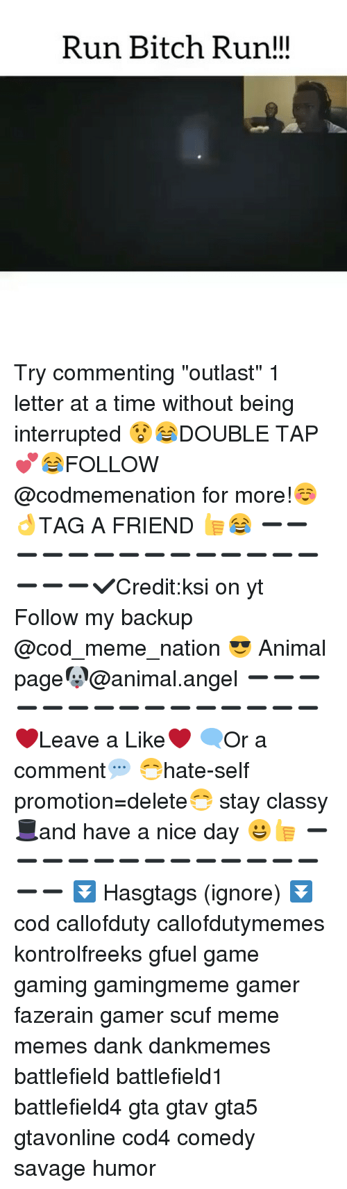 """run bitch run: Run Bitch Run!!! Try commenting """"outlast"""" 1 letter at a time without being interrupted 😲😂☟DOUBLE TAP 💕😂FOLLOW @codmemenation for more!☺👌TAG A FRIEND 👍😂 ➖➖➖➖➖➖➖➖➖➖➖➖➖➖➖➖➖✔Credit:ksi on yt Follow my backup @cod_meme_nation 😎 Animal page🐶@animal.angel ➖➖➖➖➖➖➖➖➖➖➖➖➖➖➖ ❤Leave a Like❤ 🗨Or a comment💬 😷hate-self promotion=delete😷 stay classy 🎩and have a nice day 😀👍 ➖➖➖➖➖➖➖➖➖➖➖➖➖➖➖ ⏬ Hasgtags (ignore) ⏬ cod callofduty callofdutymemes kontrolfreeks gfuel game gaming gamingmeme gamer fazerain gamer scuf meme memes dank dankmemes battlefield battlefield1 battlefield4 gta gtav gta5 gtavonline cod4 comedy savage humor"""