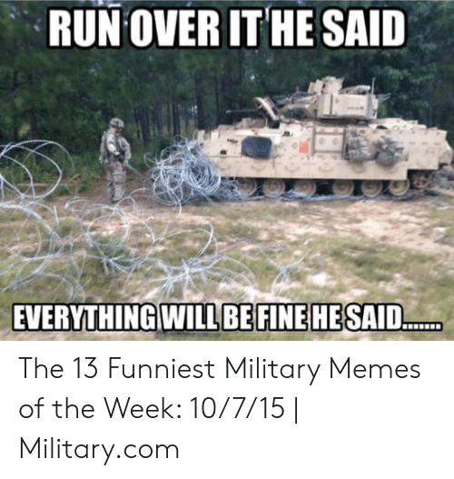 13 Funniest: RUN OVER IT HE SAID  EVERYTHING WILLBEFINE HESAI. The 13 Funniest Military Memes of the Week: 10/7/15 | Military.com