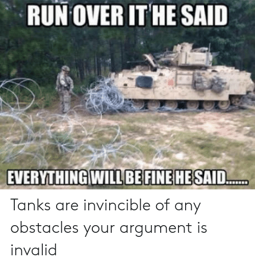 Argument Is Invalid: RUN OVER ITHE SAID  EVERYTHINGWILLBEFINE HE SAID Tanks are invincible of any obstacles your argument is invalid