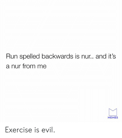 Me Memes: Run spelled backwards is nur.. and it's  a nur from me  MEMES Exercise is evil.