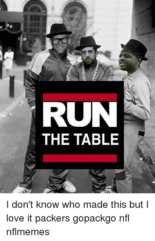 run the table i dont know who made this but 7485315 run the table i don't know who made this but i love it packers