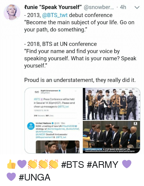 "Life, Pop, and Army: Runie ""Speak Yourself"" @snowber... 4h  v  2013, @BTS_twt debut conference  ""Become the main subject of your life. Go on  your path, do something.""  2018, BTS at UN conference  ""Find your name and find your voice by  speaking yourself. What is your name? Speak  yourself,""  Proud is an understatement, they really did it.  BigHit Entertainment  #BTS ld Press Conference will be held  in Seoul at 14:30pm(KST). Please send  cheer up messages to @BTS twt  12/06/2013, 05 55  316 Retweets 561 Likes  United Nations ● @UN-18m  NOW: unveiling of new UN #Youth2030  strategy w/ @antonioguterres, unicefchief,  @UNYouthEnvoy,  OUNICEF Goodwill Ambassador  @llSuperwomanll & @BTS twt  HAPPENING  K-POP BAND SPEAKSAT UN 👍💜👏👏👏 #BTS #ARMY 💜💜 #UNGA"