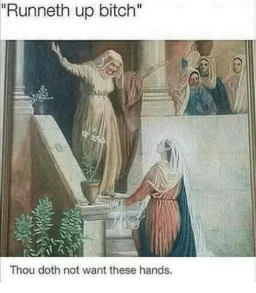 """Dothing: """"Runneth up bitch""""  Thou doth not want these hands."""