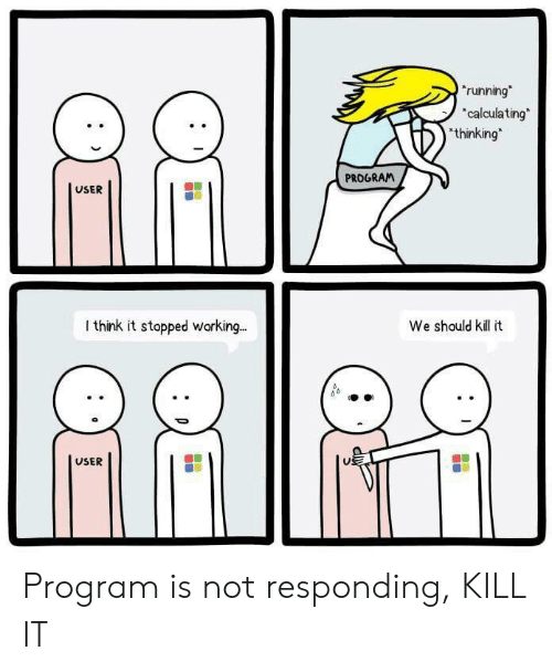 not responding: running  calculating  thinking  PROGRAM  USER  I think it stopped working.  We should kil t  USER Program is not responding, KILL IT