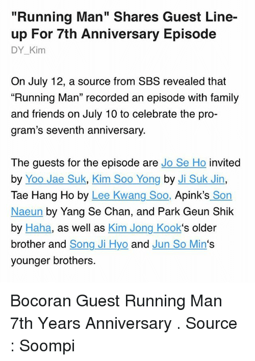 """Chanli: """"Running Man"""" Shares Guest Line-  up For 7th Anniversary Episode  DY_Kim  On July 12, a source from SBS revealed that  """"Running Man"""" recorded an episode with family  and friends on July 10 to celebrate the pro-  gram's seventh anniversary.  The guests for the episode are Jo Se Ho invited  by Yoo Jae Suk, Kim Soo Yong by Ji Suk Jin,  Tae Hang Ho by Lee Kwang Soo, Apink's Son  Naeun by Yang Se Chan, and Park Geun Shik  by Haha, as well as Kim Jong Kook's older  brother and Song Ji Hyo and Jun So Min's  younger brothers. Bocoran Guest Running Man 7th Years Anniversary . Source : Soompi"""