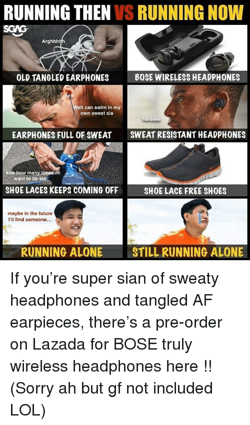 Af, Being Alone, and Future: RUNNING THEN VS RUNNING NOW  SGAG  Arghhh  OLD TANGLED EARPHONES  BOSE WIRELESS HEADPHONES  ah can swim in my  own sweat sia  EARPHONES FULL OF SWEATSWEAT RESISTANT HEADPHONES  knn how many times  want to tie sia  SHOE LACES KEEPS COMING OFF  SHOE LACE FREE SHOES  maybe in the future  l'll find someone...  RUNNING ALONE  STILL RUNNING ALONE If you're super sian of sweaty headphones and tangled AF earpieces, there's a pre-order on Lazada for BOSE truly wireless headphones here <link in bio>!! (Sorry ah but gf not included LOL)