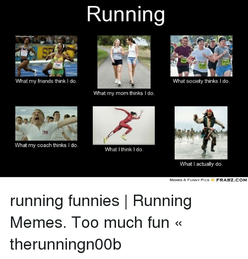 What My Mom Thinks I Do: Running  What my friends think I do.  What society thinks I do.  What my mom thinks I do.  What my coach thinks I do.  What I think I do.  What I actually do.  MEMES & FUNNY PICS  FRABZ COM running funnies | Running Memes. Too much fun « therunningn00b