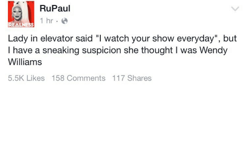 """Wendy Williams: RuPaul  hr  Lady in elevator said """"I watch your show everyday"""", but  I have a sneaking suspicion she thought I was Wendy  Williams  5.5K Likes 158 Comments 117 Shares"""