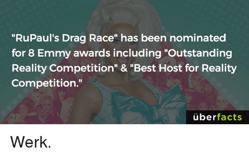 "werk: ""RuPaul's Drag Race"" has been nominated  for 8 Emmy awards including ""Outstanding  Reality Competition"" & ""Best Host for Reality  Competition.""  überfacts Werk."