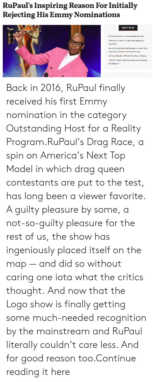 """next top model: RuPaul's Inspiring Reason For Initially  Rejecting His Emmy Nominations  MOST READ  9 Times'Grown-ish' Honored Black Girl Hair  5 Women on What It's Like to Be Raped by a  Boyfriend  Yes, Kim Kardashian Can Become a Lawyer. Stop  Letting Your Sexism Tell You Otherwise  11 Times Brooklyn 99 Got Real About America  RHONY"""": What's With All the Sexuality Shaming  This Season? Back in 2016, RuPaul finally received his first Emmy nomination in the category Outstanding Host for a Reality Program.RuPaul's Drag Race, a spin on America's Next Top Model in which drag queen contestants are put to the test, has long been a viewer favorite. A guilty pleasure by some, a not-so-guilty pleasure for the rest of us, the show has ingeniously placed itself on the map — and did so without caring one iota what the critics thought.And now that the Logo show is finally getting some much-needed recognition by the mainstream and RuPaul literally couldn't care less. And for good reason too.Continue reading it here"""