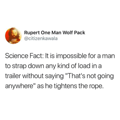 """wolf pack: Rupert One Man Wolf Pack  @citizenkawala  P20  Science Fact: It is impossible for a man  to strap down any kind of load in a  trailer without saying""""That's not going  anywhere"""" as he tightens the rope"""