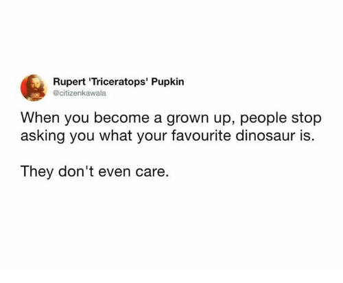 Dinosaur, Memes, and Asking: Rupert 'Triceratops' Pupkin  @citizenkawala  When you become a grown up, people stop  asking you what your favourite dinosaur is.  The  y don't even care