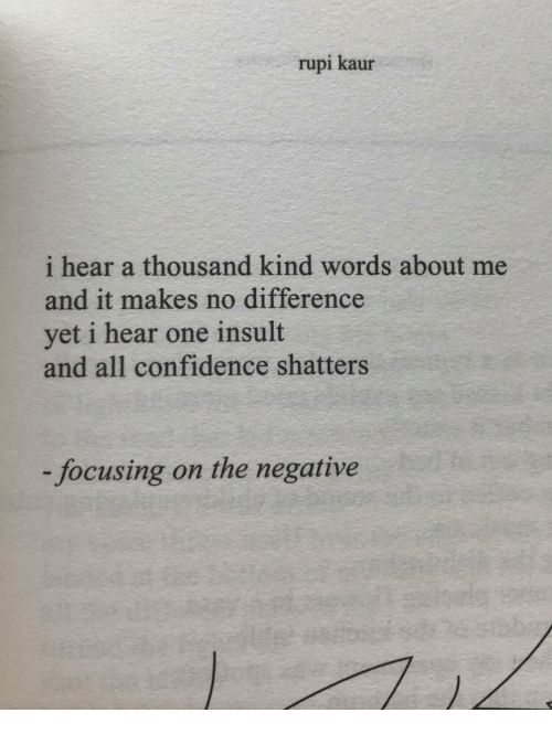 focusing: rupi kaur  i hear a thousand kind words about me  and it makes no difference  yet i hear one insult  and all confidence shatters  focusing on the negative