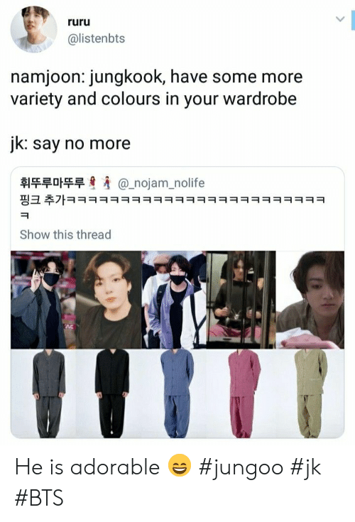Say No More: ruru  @listenbts  namjoon: jungkook, have some more  variety and colours in your wardrobe  jk: say no more  휘뚜루마뚜루  @_nojam_nolife  핑크 추가ㅋㅋㅋㅋㅋㅋㅋㅋㅋㅋㅋㅋㅋㅋㅋㅋㅋㅋㅋㅋㅋㅋㅋㅋ  Show this thread He is adorable 😄 #jungoo #jk #BTS