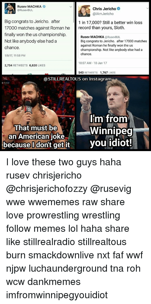 roh: Rusev MACHKA  Chris Jericho  @RusevBUL  alAm Jericho  Big congrats to Jericho. after  1 in 17,000? Still a better win loss  17000 matches against Roman he  record than yours, Sloth  finally won the us championship.  Rusev MACHKA  (a RusevBUL  Not like anybody else had a  Big congrats to Jericho. after 17000 matches  against Roman he finally won the us  chance.  championship. Not like anybody else had a  chance.  1/9/17, 11:58 PM  10:07 AM 10 Jan 17  2,734  RETWEETS  6,820  LIKES  543  RETWEETS 1,767  LIKES  @STILL REALTOUS on instagram  RAW  Im from  That must be  Winnipeg  an American  joke  because I don't get it you idiot! I love these two guys haha rusev chrisjericho @chrisjerichofozzy @rusevig wwe wwememes raw share love prowrestling wrestling follow memes lol haha share like stillrealradio stillrealtous burn smackdownlive nxt faf wwf njpw luchaunderground tna roh wcw dankmemes imfromwinnipegyouidiot
