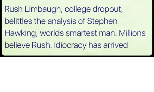 Rush Limbaugh: Rush Limbaugh, college dropout,  belittles the analysis of Stephen  Hawking, worlds smartest man. Millions  believe Rush. Idiocracy has arrived