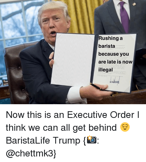 illegible: Rushing a  barista  because you  are late is now  illegal Now this is an Executive Order I think we can all get behind 😌 BaristaLife Trump {📸: @chettmk3}