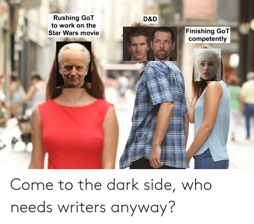 come to the dark side: Rushing GoT  to work on the  D&D  Finishing GoT  competently  Star Wars movie Come to the dark side, who needs writers anyway?