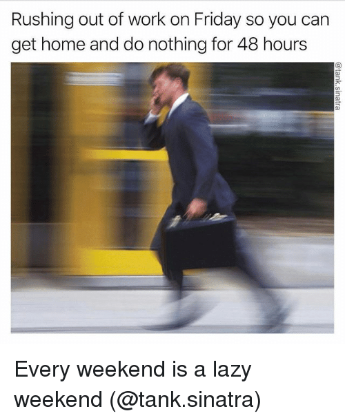 Friday, Lazy, and Memes: Rushing out of work on Friday so you carn  get home and do nothing for 48 hours Every weekend is a lazy weekend (@tank.sinatra)