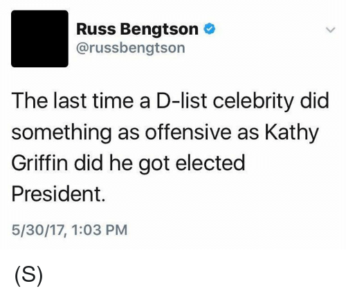 Kathy Griffin: Russ Bengtson  arussbengtson  The last time a D-list celebrity did  something as offensive as Kathy  Griffin did he got elected  President.  5/30/17, 1:03 PM (S)