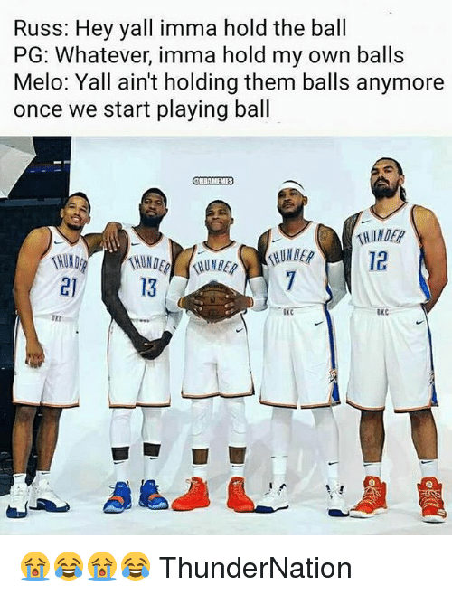 Nba, Once, and Own: Russ: Hey yall imma hold the ball  PG: Whatever, imma hold my own balls  Melo: Yall ain't holding them balls anymore  once we start playing ball  NBAMEMES  KHUNDER  12  13  OKC 😭😂😭😂 ThunderNation