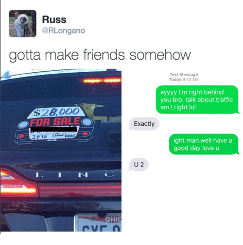 Ayyyy: Russ  @RLongano  gotta make friends somehow  Text Message  Today 9:13 AM  ayyyy I'm right behind  you bro. talk about traffic  am I right lol  $28 000  Exactly  ight man well have a  good day love u  U 2  I. I N  OHIC