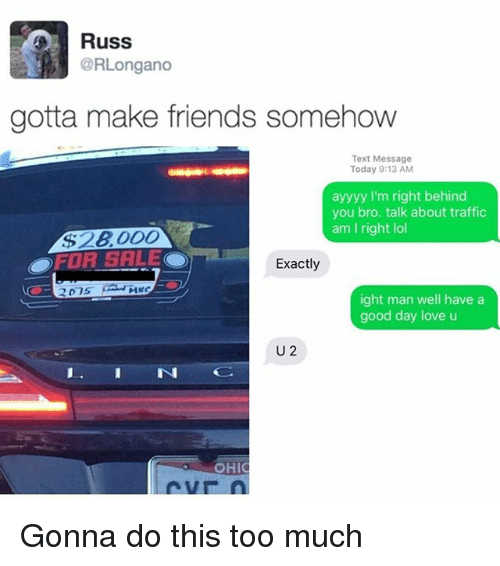 Ayyyy: Russ  @RLongano  gotta make friends somehow  Text Message  Today 9:13 AM  ayyyy I'm right behind  you bro. talk about traffic  am I right lol  Exactly  ight man well have a  good day love u  U 2  OHIC Gonna do this too much