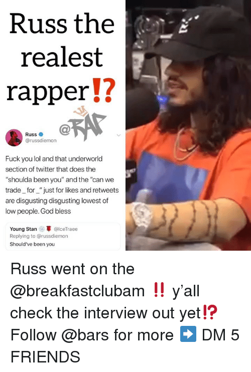 "The Interview: Russ the  realest  rapperU  Russ  @russdiemon  Fuck you lol and that underworld  section of twitter that does the  ""shoulda been you"" and the ""can we  trade_for_""just for likes and retweets  are disgusting disgusting lowest of  low people. God bless  Young Stan @lceTraee  Replying to @russdiemon  Should've been you Russ went on the @breakfastclubam ‼️ y'all check the interview out yet⁉️ Follow @bars for more ➡️ DM 5 FRIENDS"