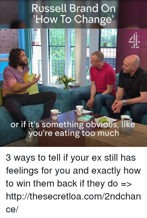 Russell Brand: Russell Brand On  How To Change'  uf  IL  or if it's something obvious, like  you're eating too much 3 ways to tell if your ex still has feelings for you and exactly how to win them back if they do => http://thesecretloa.com/2ndchance/