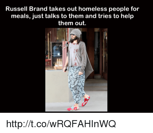 Memes, Russell Brand, and 🤖: Russell Brand takes out homeless people for  meals, just talks to them and tries to help  them out. http://t.co/wRQFAHInWQ