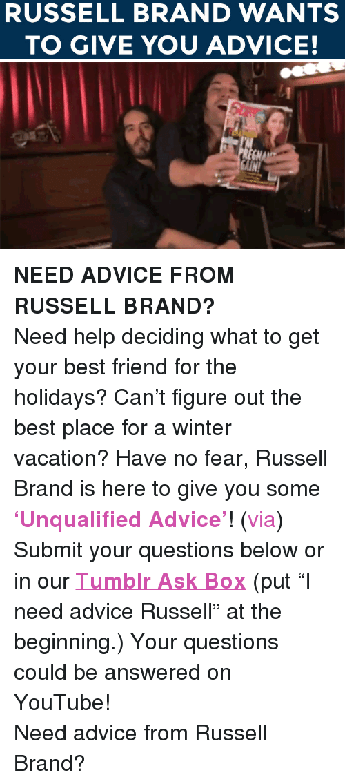 """Russell Brand: RUSSELL BRAND WANTS  TO GIVE YOU ADVICE! <p><strong>NEED ADVICE FROM RUSSELL BRAND?</strong></p> <p>Need help deciding what to get your best friend for the holidays? Can&rsquo;t figure out the best place for a winter vacation? Have no fear, Russell Brand is here to give you some <a href=""""https://www.youtube.com/watch?v=99EVUWimnVM&amp;list=PLykzf464sU98iBX48N5iuHzslodP7Hzci&amp;index=35"""" target=""""_blank""""><strong>&lsquo;Unqualified Advice&rsquo;</strong></a>! (<a href=""""http://gifsfln.tumblr.com/post/42338983374/jimmy-fallon-and-russell-brand-love-each-other"""" target=""""_blank"""">via</a>)</p> <p>Submit your questions below or in our <a href=""""http://fallontonight.tumblr.com/ask"""" target=""""_blank""""><strong>Tumblr Ask Box</strong></a> (put &ldquo;I need advice Russell&rdquo; at the beginning.) Your questions could be answered on YouTube!</p> <p>Need advice from Russell Brand?</p>"""