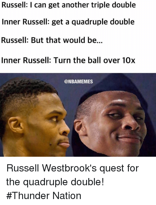 triple double: Russell: I can get another triple double  Inner Russell: get a quadruple double  Russell: But that would be...  Inner Russell: Turn the ball over 10x  @NBAMEMES Russell Westbrook's quest for the quadruple double! #Thunder Nation