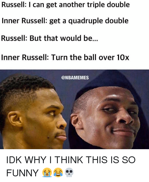 triple double: Russell: I can get another triple double  Inner Russell: get a quadruple double  Russell: But that would be...  Inner Russell: Turn the ball over 10x  @NBAMEMES IDK WHY I THINK THIS IS SO FUNNY 😭😂💀