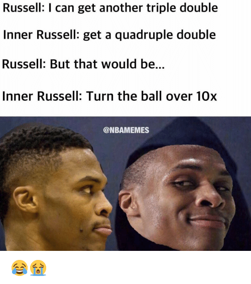 Quadrupled: Russell: I can get another triple double  Inner Russell: get a quadruple double  Russell: But that would be.  Inner Russell: Turn the ball over 10x  @NBAMEMES 😂😭