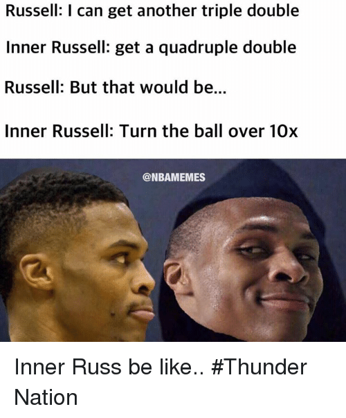 Quadrupled: Russell: l can get another triple double  Inner Russell: get a quadruple double  Russell: But that would be.  Inner Russell: Turn the ball over 10x  @NBAMEMES Inner Russ be like.. #Thunder Nation