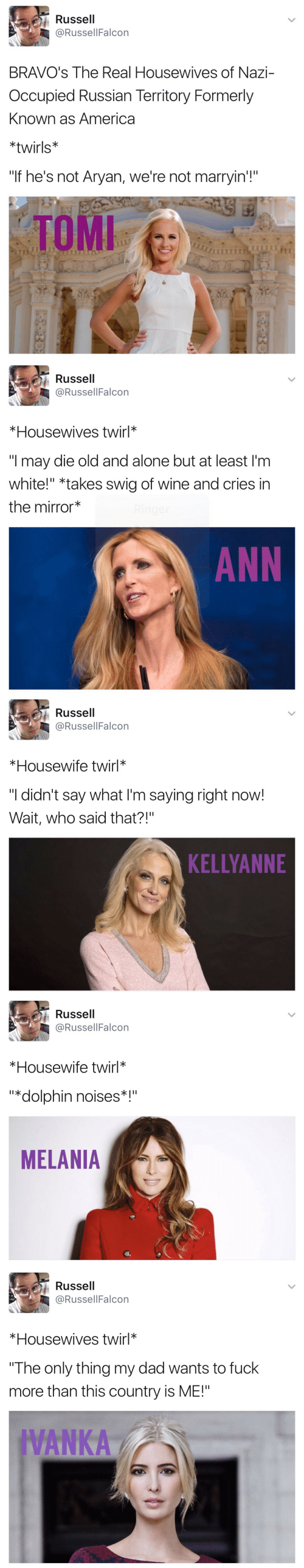 "Kellyanne: Russell  @RussellFalcon  BRAVO's The Real Housewives of Nazi-  Occupied Russian Territory Formerly  Known as America  *twirls*  ""If he's not Aryan, we're not marryin'!""  TOMI   Russell  @RussellFalcon  *Housewives twirl*  ""I may die old and alone but at least I'm  white!"" *takes swig of wine and cries in  the mirror  ANN   Russell  @RussellFalcon  *Housewife twirl*  ""I didn't say what I'm saying right now!  Wait, who said that?!""  KELLYANNE   Russell  @RussellFalcon  *Housewife twirl*  ""*dolphin noises*  MELANIA   Russell  @RussellFalcon  *Housewives twirl*  The only thing my dad wants to fuck  more than this country is ME!""  IVANKA"