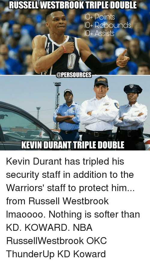 Russel Westbrook: RUSSELL TRIPLE DOUBLE  O- Points  IO+ Rebounds  Ot Assists  @PER SOURCES  SECURITY  KEVIN DURANT TRIPLE DOUBLE  'D Kevin Durant has tripled his security staff in addition to the Warriors' staff to protect him... from Russell Westbrook lmaoooo. Nothing is softer than KD. KOWARD. NBA RussellWestbrook OKC ThunderUp KD Koward
