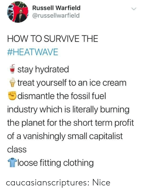 Fossil: Russell Warfield  @russellwarfield  HOW TO SURVIVE THE  #HEATWAVE  stay hydrated  treat yourself to an ice cream  dismantle the fossil fuel  industry which is literally burning  the planet for the short term profit  of a vanishingly small capitalist  class  loose fitting clothing caucasianscriptures: Nice