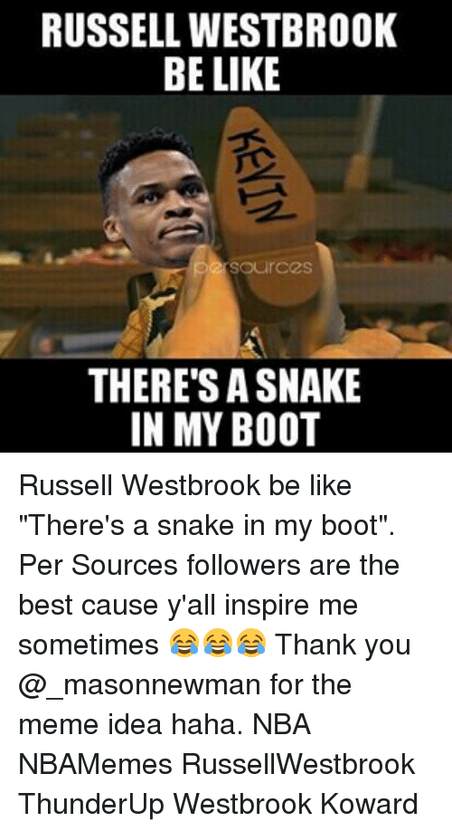 "Meme Ideas: RUSSELL WESTBROOK  BE LIKE  Our C2S  THERE'S A SNAKE  IN MY BOOT Russell Westbrook be like ""There's a snake in my boot"". Per Sources followers are the best cause y'all inspire me sometimes 😂😂😂 Thank you @_masonnewman for the meme idea haha. NBA NBAMemes RussellWestbrook ThunderUp Westbrook Koward"